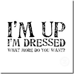 im_up_im_dressed_what_more_do_you_want_shirt-d235442126664276642tdf9_325[1]